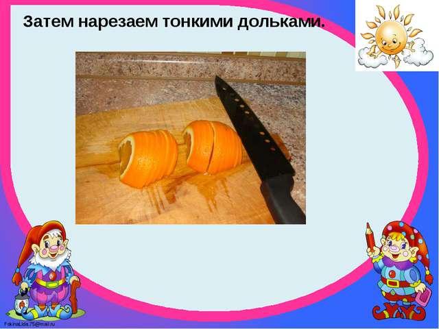 Затем нарезаем тонкими дольками. FokinaLida.75@mail.ru