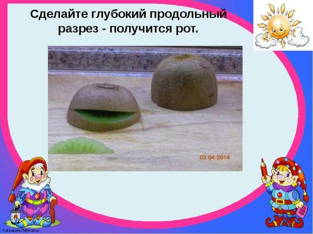 Сделайте глубокий продольный разрез - получится рот. FokinaLida.75@mail.ru