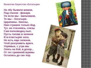Валентин Берестов «Богатыри» На лбу бывали шишки, Под глазом - фонари. Уж есл