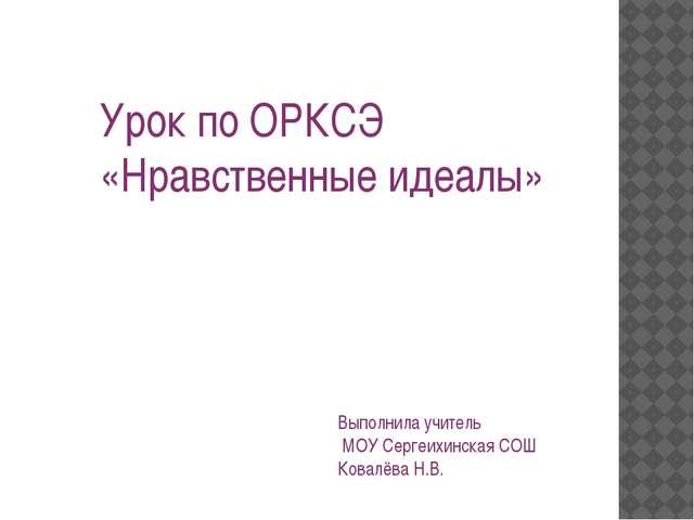 Урок по ОРКСЭ «Нравственные идеалы» Выполнила учитель МОУ Сергеихинская СОШ К...