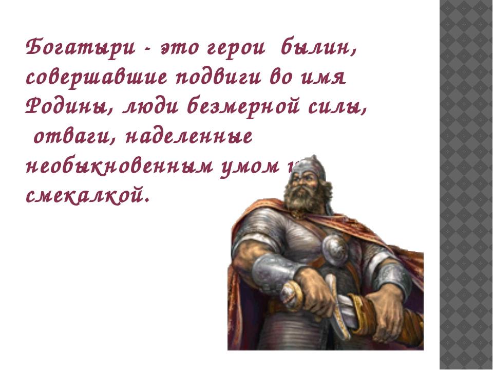 Богатыри - это герои былин, совершавшие подвиги во имя Родины, люди безмерной...