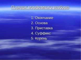 Порядок морфемного разбора: 1. Окончание 2. Основа 3. Приставка 4. Суффикс 5.