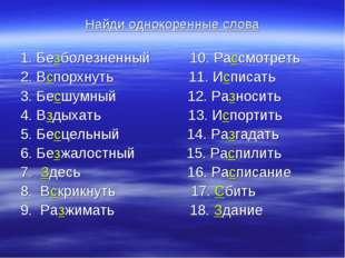 Найди однокоренные слова 1. Безболезненный 10. Рассмотреть 2. Вспорхнуть 11.