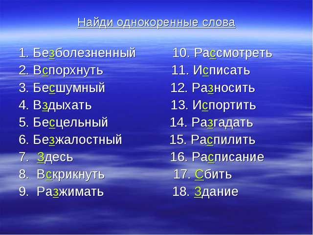 Найди однокоренные слова 1. Безболезненный 10. Рассмотреть 2. Вспорхнуть 11....
