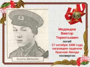 Медведев Виктор Терентьевич погиб 17 октября 1986 года награжден орденом Крас