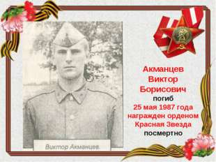 Акманцев Виктор Борисович погиб 25 мая 1987 года награжден орденом Красная Зв