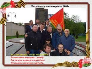 Встреча воинов-ветеранов 2009г Все, как прежде, в мире происходит, Вспоминают