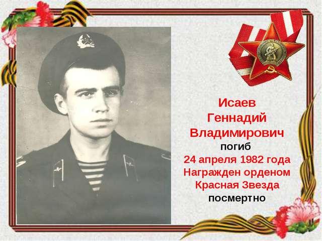 Исаев Геннадий Владимирович погиб 24 апреля 1982 года Награжден орденом Красн...