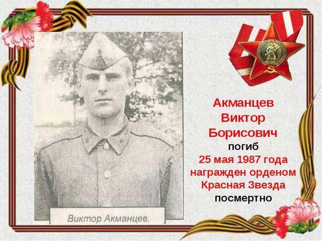Акманцев Виктор Борисович погиб 25 мая 1987 года награжден орденом Красная Зв...