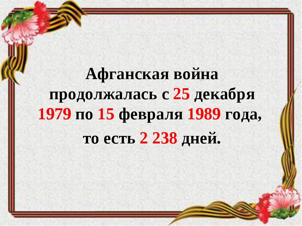 Афганская война продолжалась с 25 декабря 1979 по 15 февраля 1989 года, то ес...