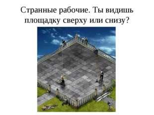 Странные рабочие. Ты видишь площадку сверху или снизу?