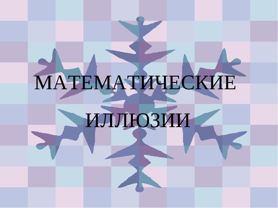 МАТЕМАТИЧЕСКИЕ ИЛЛЮЗИИ