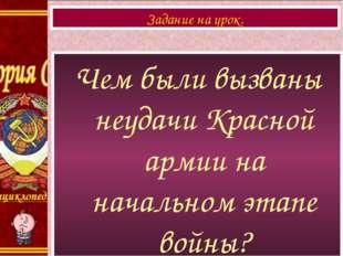 Чем были вызваны неудачи Красной армии на начальном этапе войны? Задание на у