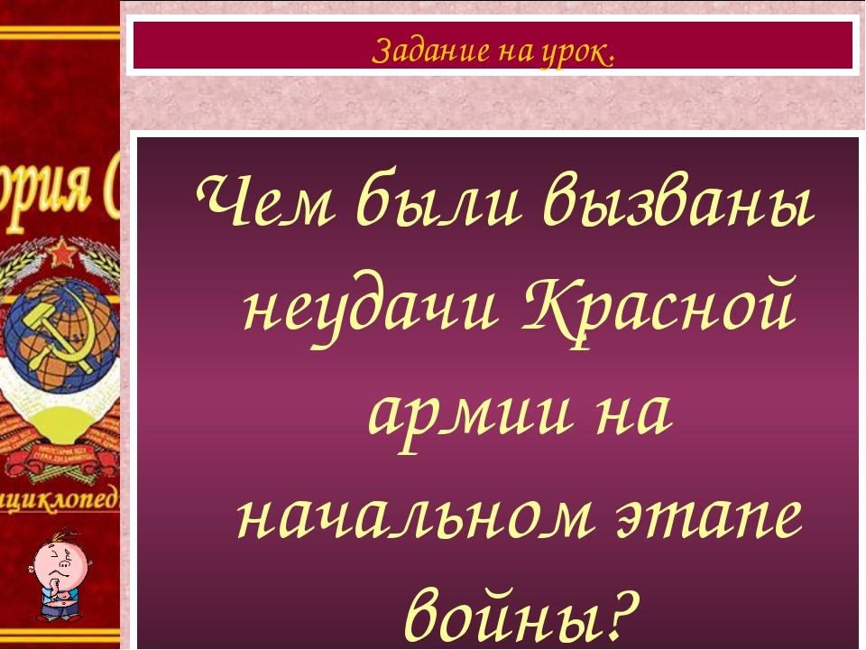 Чем были вызваны неудачи Красной армии на начальном этапе войны? Задание на у...