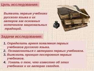 Цель исследования: Выявить первые учебники русского языка и их авторов как ос