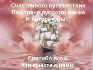 Счастливого путешествия По стране русского языка И литературы!!! Спасибо всем