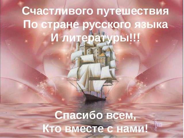 Счастливого путешествия По стране русского языка И литературы!!! Спасибо всем...