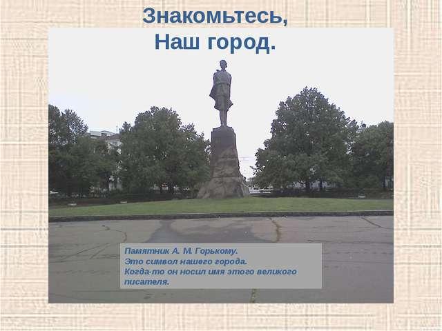 Памятник А. М. Горькому. Это символ нашего города. Когда-то он носил имя этог...