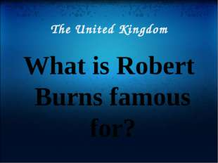 The United Kingdom What is Robert Burns famous for?