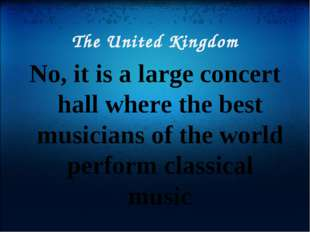 The United Kingdom No, it is a large concert hall where the best musicians of