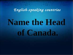English-speaking countries Name the Head of Canada.
