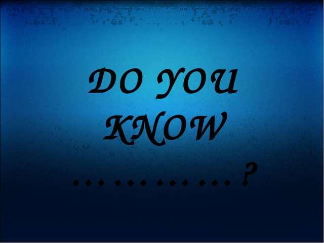 DO YOU KNOW …………?