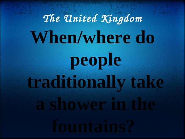 The United Kingdom When/where do people traditionally take a shower in the fo...