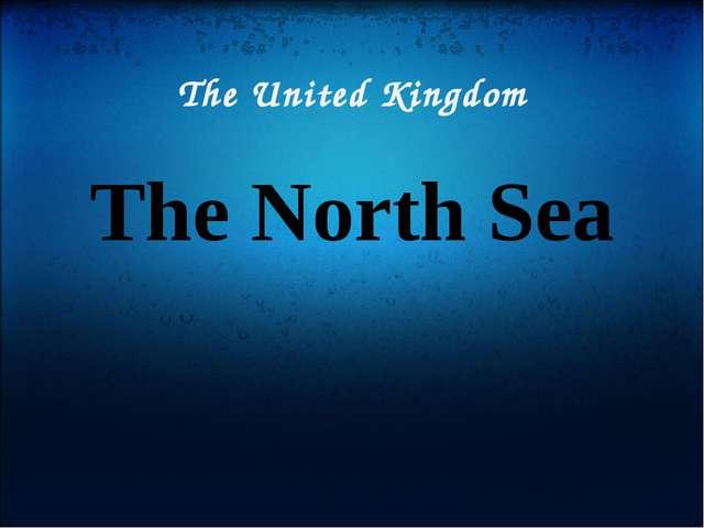 The United Kingdom The North Sea