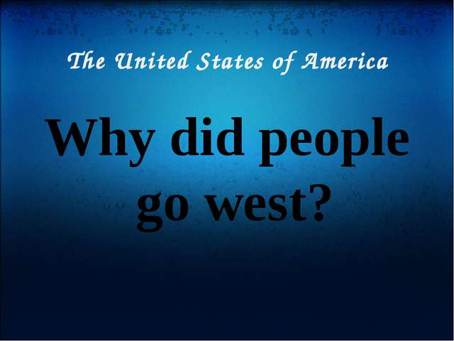 The United States of America Why did people go west?