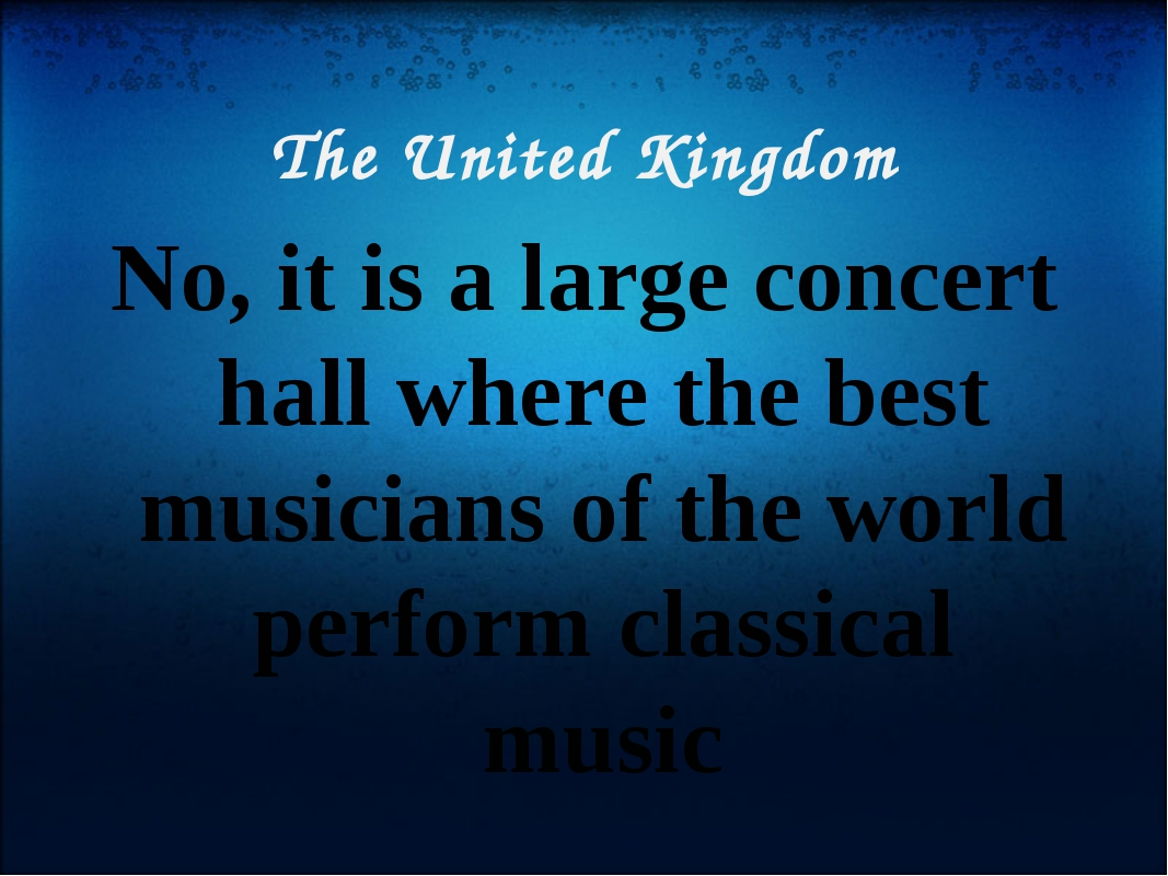 The United Kingdom No, it is a large concert hall where the best musicians of...