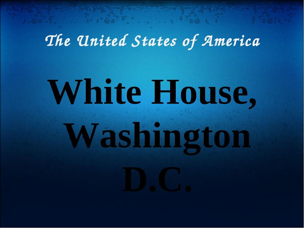 The United States of America White House, Washington D.C.