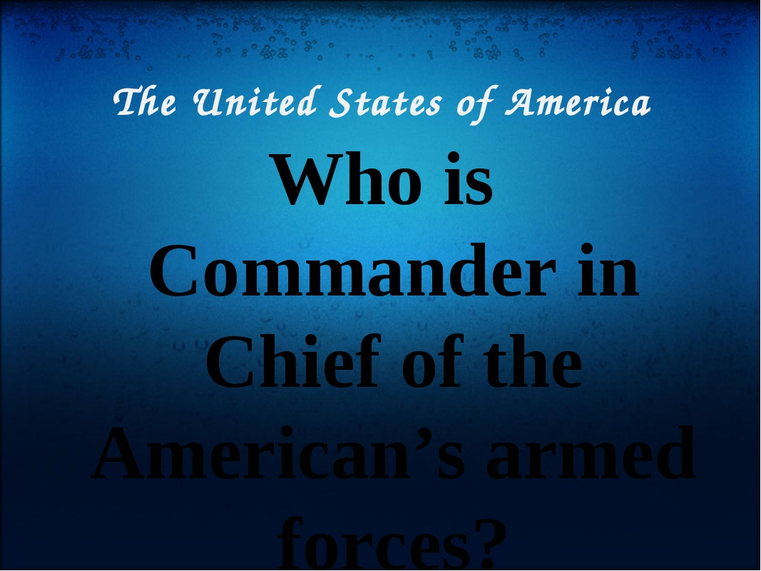 The United States of America Who is Commander in Chief of the American's arme...
