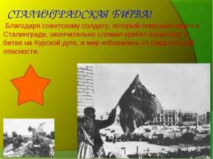 Благодаря советскому солдату, который сокрушил врага в Сталинграде, окончате