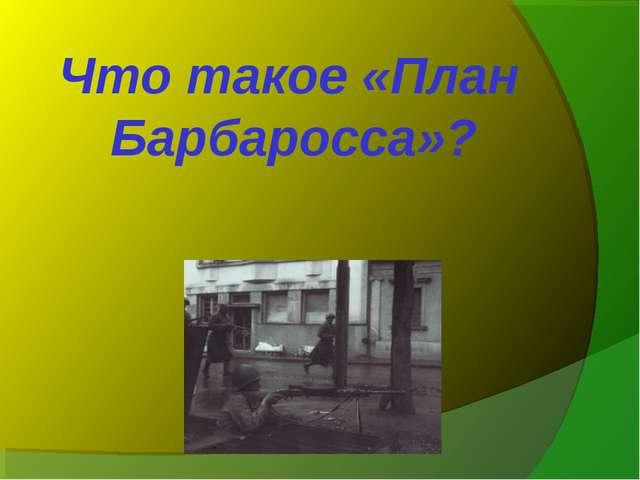 Что такое «План Барбаросса»?