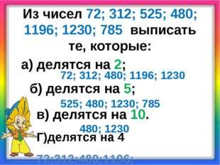 Из чисел 72; 312; 525; 480; 1196; 1230; 785 выписать те, которые: а) делятся