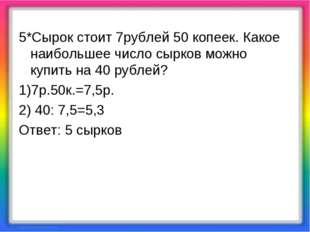 5*Сырок стоит 7рублей 50 копеек. Какое наибольшее число сырков можно купить н