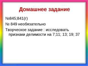 Домашнее задание №845;841(г) № 849 необязательно Творческое задание : исследо