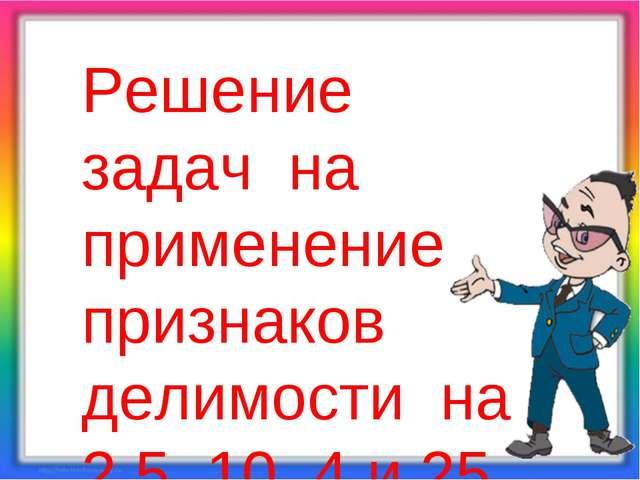 Решение задач на применение признаков делимости на 2,5, 10, 4 и 25