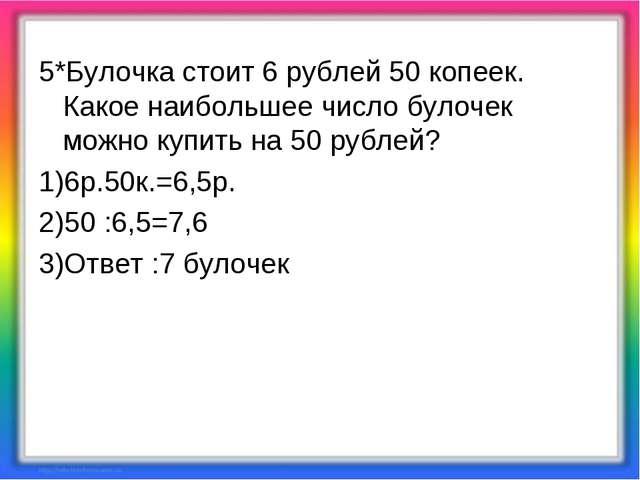 5*Булочка стоит 6 рублей 50 копеек. Какое наибольшее число булочек можно купи...