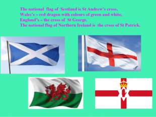 The national flag of Scotland is St Andrew's cross, Wales's – red dragon with