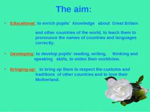 The aim: Educational: to enrich pupils' knowledge about Great Britain and oth