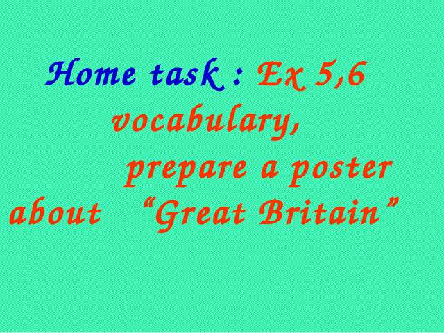 "Home task : Ex 5,6 vocabulary, prepare a poster about ""Great Britain"""