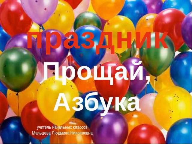 праздник Прощай, Азбука учитель начальных классов Мальцева Людмила Николаевна