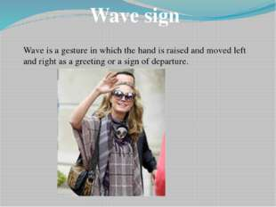 Wave sign Wave is a gesture in which the hand is raised and moved left and ri