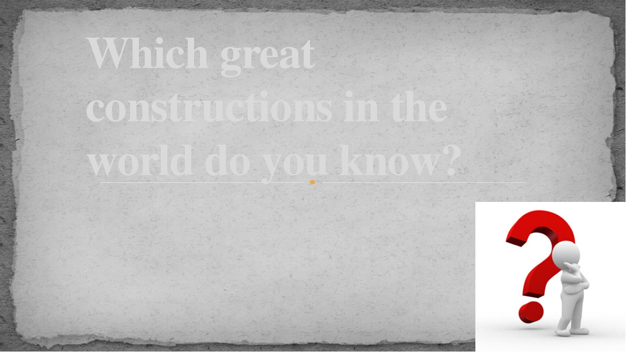 Which great constructions in the world do you know?