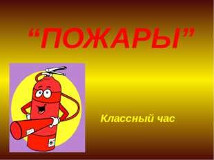 """""""ПОЖАРЫ"""" Классный час"""
