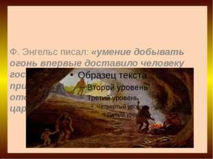 Ф. Энгельс писал: «умение добывать огонь впервые доставило человеку господств