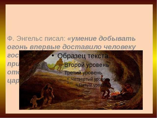 Ф. Энгельс писал: «умение добывать огонь впервые доставило человеку господств...