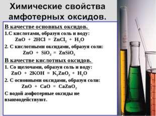 В качестве основных оксидов. С кислотами, образуя соль и воду: ZnO + 2HCl = Z