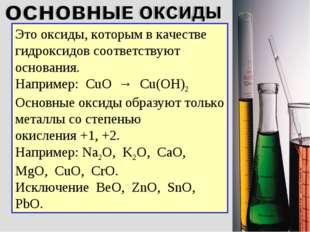 Это оксиды, которым в качестве гидроксидов соответствуют основания. Например: